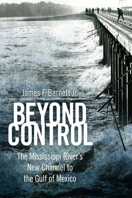 Cover image for Beyond control : the Mississippi River's new channel to the Gulf of Mexico