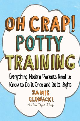 Cover image for Oh crap! potty training : everything modern parents need to know to do it once and do it right