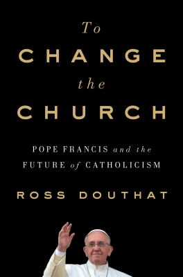 Cover image for To change the church : Pope Francis and the future of Catholicism