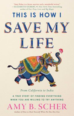 Cover image for This is how I save my life : from California to India, a true story of finding everything when you are willing to try anything