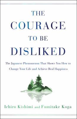 Cover image for The courage to be disliked : the Japanese phenomenon that shows you how to change your life and achieve real happiness