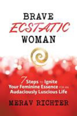 Cover image for Brave ecstatic woman : 7 steps to ignite your feminine essence for an audaciously luscious life