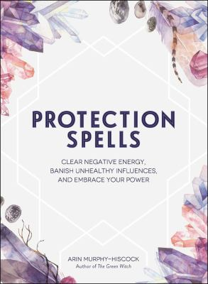 Cover image for Protection spells : clear negative energy, banish unhealthy influences, and embrace your power