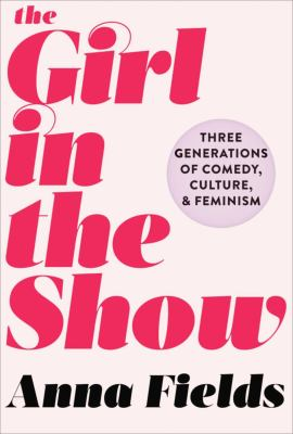 Cover image for The girl in the show : three generations of comedy, culture, and feminism