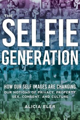 Cover image for The Selfie Generation : how our self-images are changing our notions of privacy, sex, consent, and culture