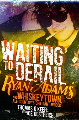 Cover image for Waiting to derail : Ryan Adams and Whiskeytown, alt-country's brilliant wreck