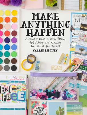 Cover image for Make anything happen : a creative guide to vision boards, goal setting, and achieving the life of your dreams