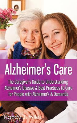 Cover image for Alzheimer's care : the caregiver's guide to understanding Alzheimer's Disease & best practices to care for people with Alzheimer's & Dementia