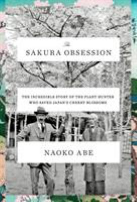 Cover image for The sakura obsession : the incredible story of the plant hunter who saved Japan's cherry blossoms