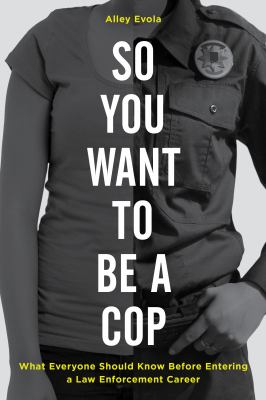 Cover image for So you want to be a cop : what everyone should know before entering a law enforcement career