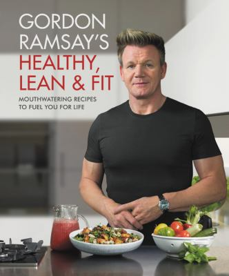 Cover image for Gordon Ramsay's healthy, lean & fit : mouthwatering recipes to fuel you for life ; photography by Jamie Orlando Smith.