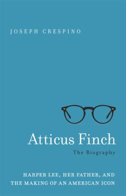 Cover image for Atticus Finch : the biography : Harper Lee, her father, and the making of an American icon