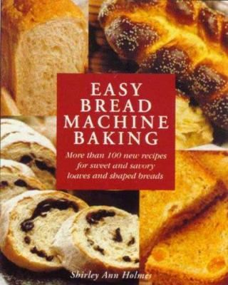 Cover image for Easy bread machine baking : more than 100 new recipes for sweet and savory loaves and shaped breads