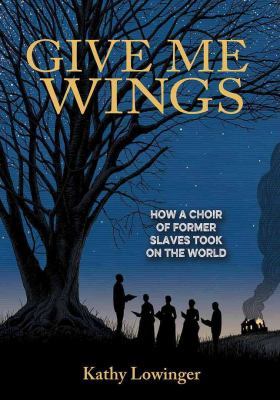 Cover image for Give me wings : how a choir of former slaves took on the world