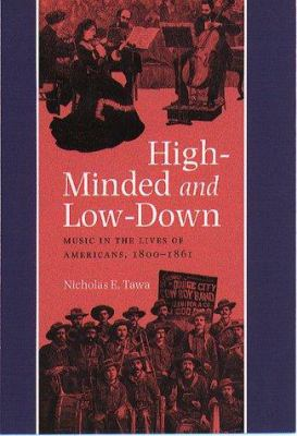 Cover image for High-minded and low-down : music in the lives of Americans, 1800-1861