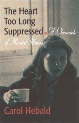Cover image for The heart too long suppressed : a chronicle of mental illness