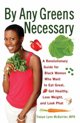 Cover image for By any greens necessary : a revolutionary guide for black women who want to eat great, get healthy, lose weight, and look phat