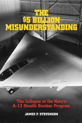 Cover image for The $5 billion misunderstanding : the collapse of the Navy's A-12 stealth bomber program
