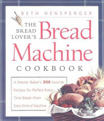 Cover image for The bread lover's bread machine cookbook : a master baker's 300 favorite recipes for perfect-every-time bread--from every kind of machine