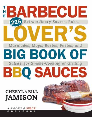 Cover image for The barbecue lover's big book of BBQ sauces : 225 extraordinary sauces, rubs, marinades, mops, bastes, pastes, and salsas, for smoke-cooking or grilling