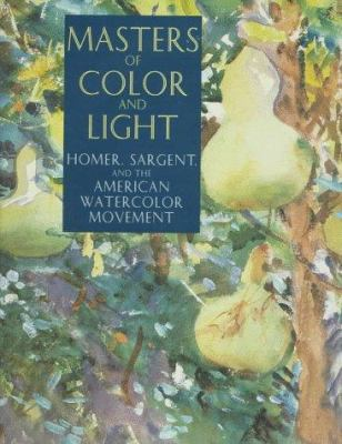 Cover image for Masters of color and light : Homer, Sargent, and the American watercolor movement