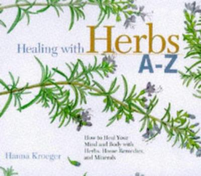 Cover image for Healing with herbs A-Z : how to heal your mind and body with herbs, home remedies, and minerals