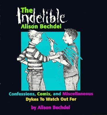 Cover image for The indelible Alison Bechdel : confessions, comix, and miscellaneous dykes to watch out for