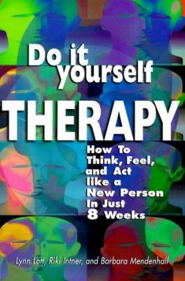 Cover image for Do it yourself therapy : how to think, feel, and act like a new person in just 8 weeks