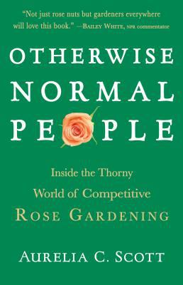Cover image for Otherwise normal people : inside the thorny world of competitive rose gardening