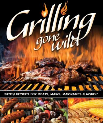 Cover image for Grilling gone wild : zesty recipes for meats, mains, marinades & more