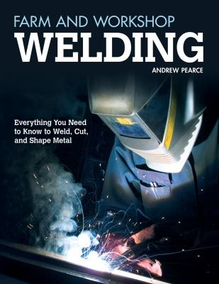 Cover image for Farm and workshop welding : everything you need to know to weld, cut, and shape metal