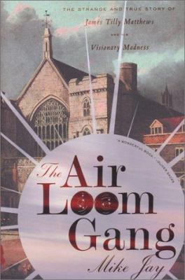 Cover image for The Air Loom gang : the strange and true story of James Tilly Matthews and his visionary madness