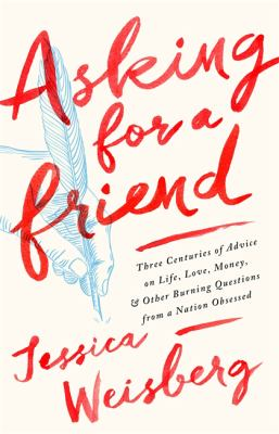 Cover image for Asking for a friend : three centuries of advice on life, love, money, and other burning questions from a nation obsessed