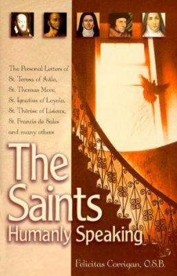 Cover image for The saints, humanly speaking : the personal letters of St. Teresa of Avila, St. Thomas More, St. Ignatius Loyola, St. Thérèse of Lisieux, St. Francis de Sales, and many more