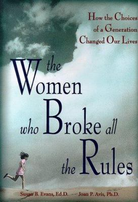 Cover image for The women who broke all the rules : how the choices of a generation changed our lives