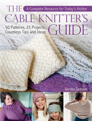 Cover image for The cable knitter's guide : 50 patterns, 25 projects, countless tips and ideas