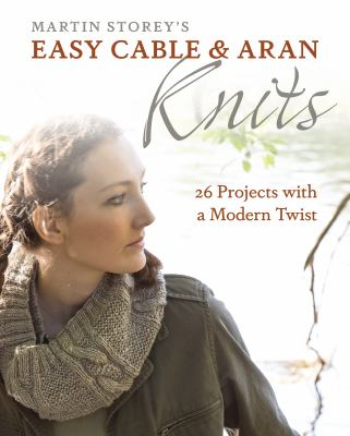 Cover image for Martin Storey's easy cable & Aran knits : 26 projects with a modern twist