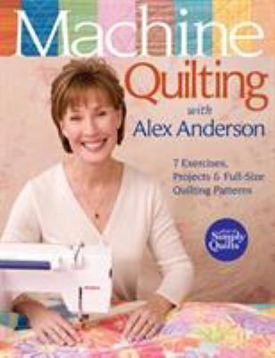 Cover image for Machine quilting with Alex Anderson : 7 exercises, projects & full-size quilting patterns.