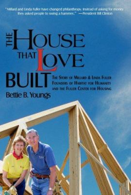 Cover image for The house that love built : the story of Millard and Linda Fuller, founders of Habitat for Humanity and the Fuller Center for Housing