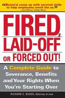Cover image for Fired, laid off or forced out : a complete guide to severance, benefits and your rights when you're starting over
