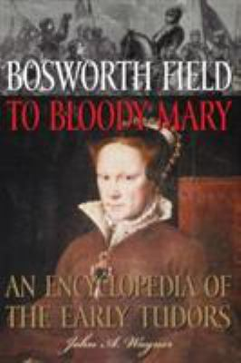 Cover image for Bosworth Field to Bloody Mary : an encyclopedia of the early Tudors
