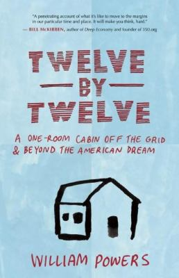 Cover image for Twelve by twelve : a one-room cabin off the grid & beyond the American dream
