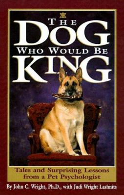 Cover image for The dog who would be king : tales and surprising lessons from a pet psychologist
