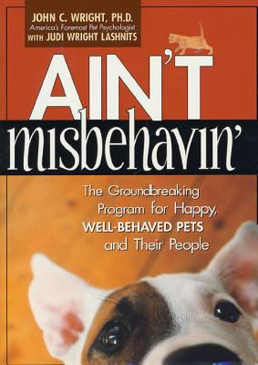 Cover image for Ain't misbehavin' : the groundbreaking program for happy, well-behaved pets and their people