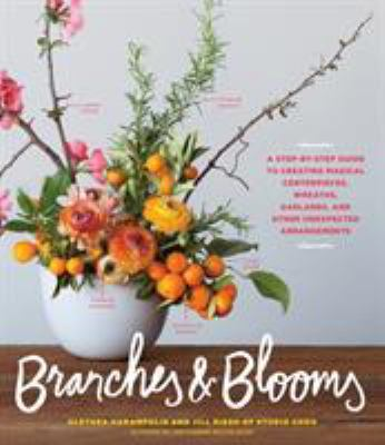 Cover image for Branches & blooms: a step-by-step guide to creating magical centerpieces, wreaths, garlands, and other unexpected arrangements