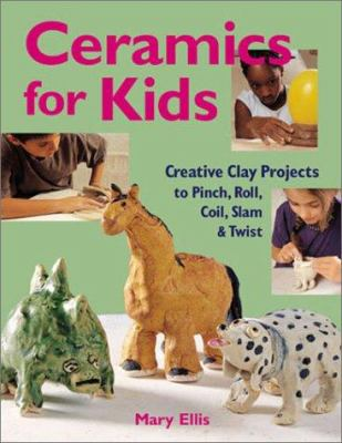 Cover image for Ceramics for kids : creative clay projects to pinch, roll, coil, slam & twist