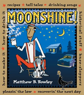 Cover image for Moonshine! : recipes, tall tales, drinking songs, historical stuff, knee-slappers, how to make it, how to drink it, pleasin' the law, recoverin' the next day