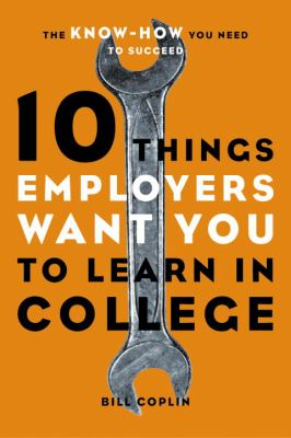 Cover image for 10 things employers want you to learn in college : the know-how you need to succeed
