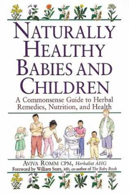 Cover image for Naturally healthy babies and children : a commonsense guide to herbal remedies, nutrition, and health