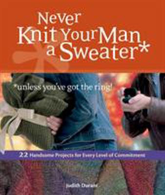 Cover image for Never knit your man a sweater unless you've got the ring! : 22 handsome projects for every level of commitment